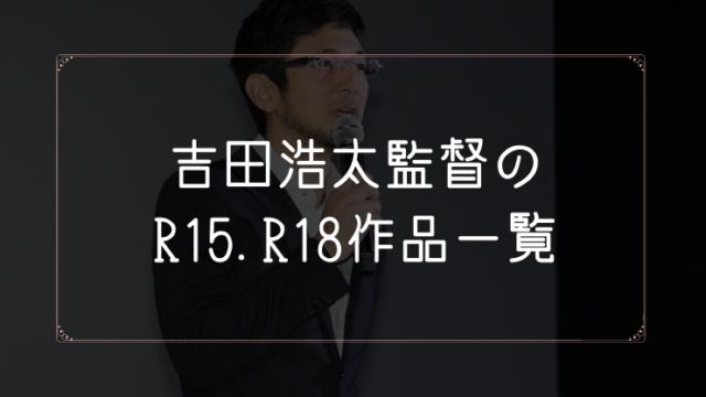 吉田浩太監督のR15.R18作品まとめ一覧