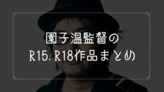 園子温監督のR15.R18作品一覧