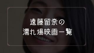 遠藤留奈の濡れ場が観れる映画一覧