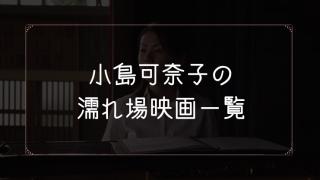 小島可奈子の濡れ場が観れる映画一覧