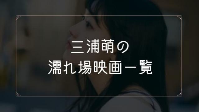 三浦萌の濡れ場が観れる映画一覧