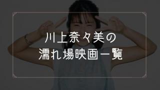 川上奈々美の濡れ場が観れる映画一覧