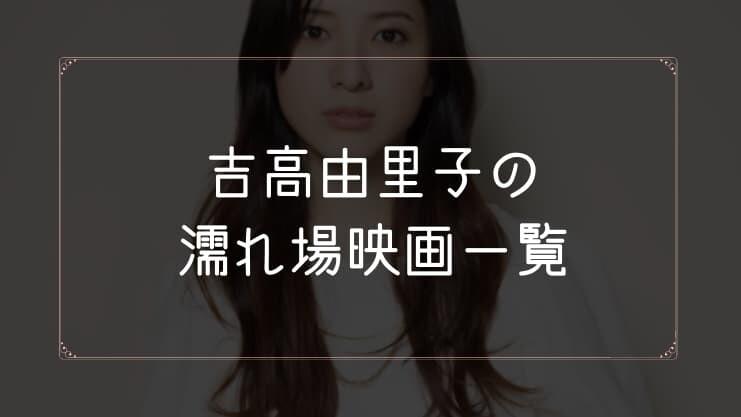 吉高由里子の濡れ場が観れる映画一覧