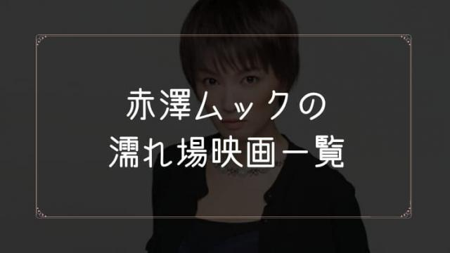 赤澤ムックの濡れ場が観れる映画まとめ一覧