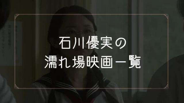 石川優実の濡れ場が観れる映画まとめ一覧