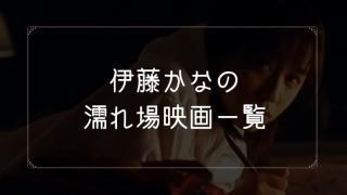 伊藤かなの濡れ場が観れる映画一覧