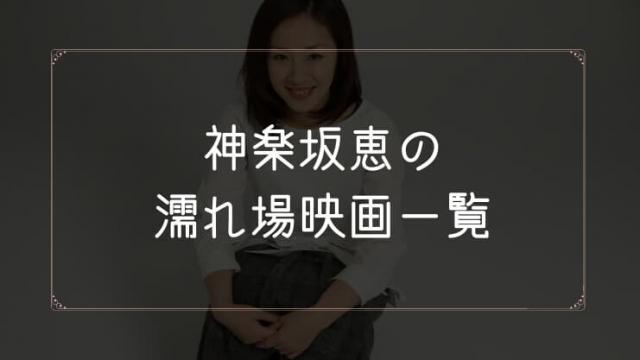 神楽坂恵の濡れ場が観れる映画まとめ一覧