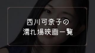 西川可奈子の濡れ場が観れる映画まとめ一覧