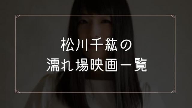 松川千紘の濡れ場が観れる映画まとめ一覧
