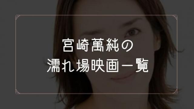 宮崎萬純の濡れ場が観れる映画まとめ一覧