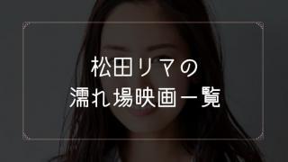 松田リマの濡れ場が観れる映画まとめ一覧