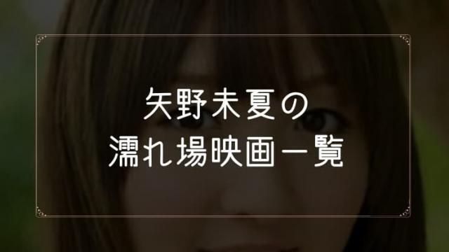 矢野未夏の濡れ場が観れる映画まとめ一覧