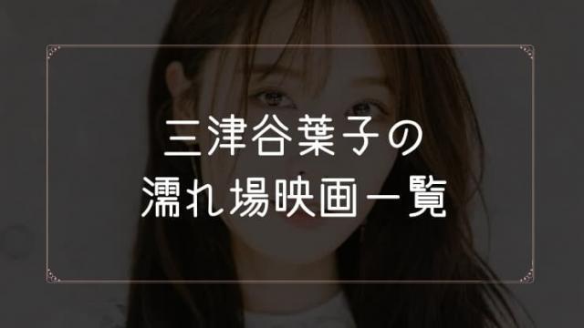 三津谷葉子の濡れ場が観れる映画まとめ一覧